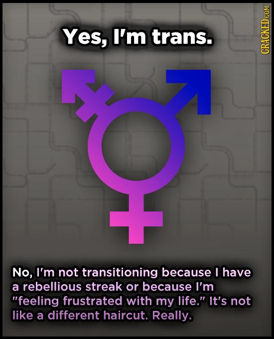 Yes, I'm trans. CRACKED COM No, I'm not transitioning because I have a rebellious streak or because I'm feeling frustrated with my life. It's not