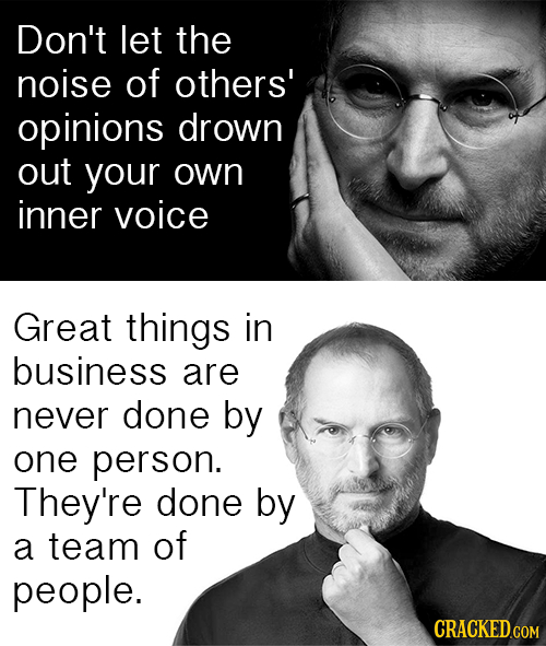 Don't let the noise of others' opinions drown out your own inner voice Great things in business are never done by one person. They're done by a team o