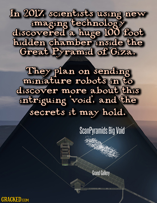 In 2017, SCientists using new imaging technology discovered a huge 100 foot hidden chamber inside the Great Pramid of Giza. They plan on sending minia