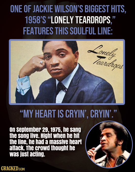 ONE OF JACKIE WILSON'S BIGGEST HITS, 1958'S LONELY TEARDROPS, FEATURES THIS SOULFUL LINE: Lonely Teardheps MY HEART IS CRYIN', CRYIN'. on septembe