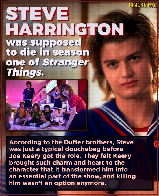 STEVE HARRINGTON was supposed to die in season one of Stranger Things. According to the Duffer brothers, Steve was just a typical douchebag before Joe