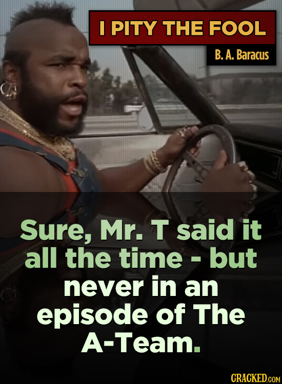 I PITY THE FOOL B. A. Baracus Sure, Mr. T said it all the time but I never in an episode of The A-Team. CRACKED.COM