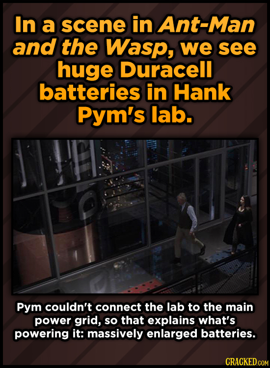 In a scene in Ant-Man and the Wasp, we see huge Duracell batteries in Hank Pym's lab. Pym couldn't connect the lab to the main power grid, so that exp