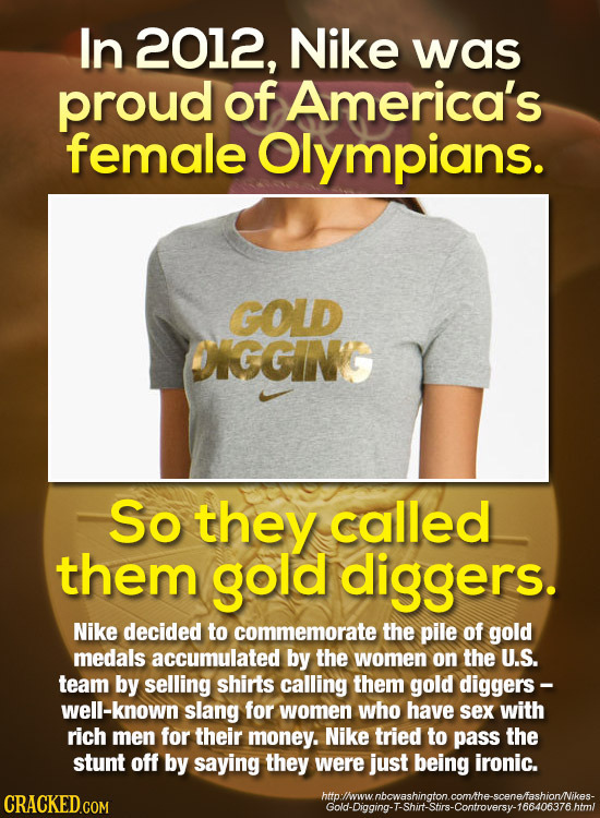 In 2012, Nike was proud of America's female Olympians. GOLD DIGGING So they called them gold diggers. Nike decided to commemorate the pile of gold med