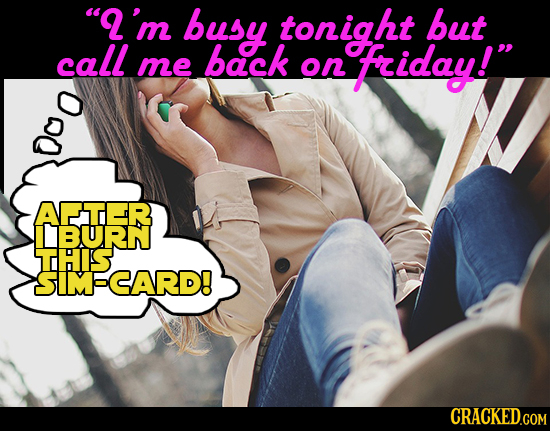 'm busy tonight but call back me on friday! APTER IBURN THIS SIMSCARD!