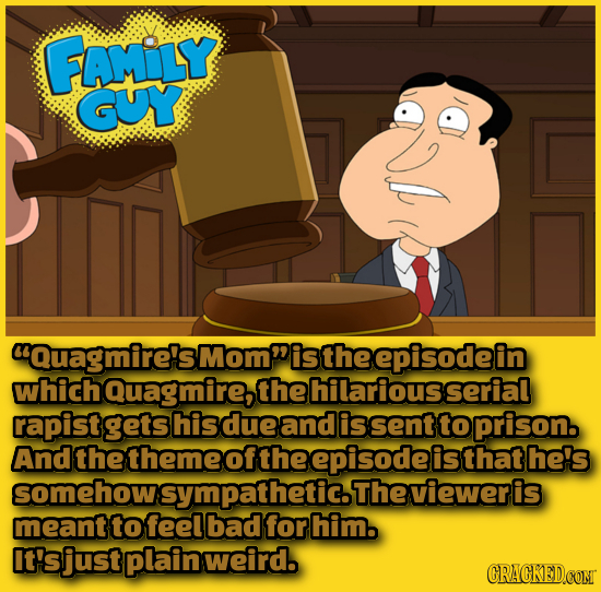FAMLY GUY Quagmire'sMomistheepisodein whichQuagmire, the hilariousserial rapist gets hisdue and is sent to prison. And the theme of the is that he's