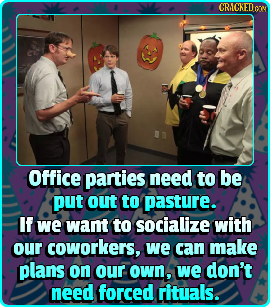 CRACKEDCO Office parties need to be put out to pasture. If we want to socialize with our coworkers, we can make plans on our oWn, we don't need forced