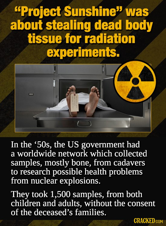 Project Sunshine was about stealing dead body tissue for radiation experiments. In the '50s, the US government had a worldwide network which collect