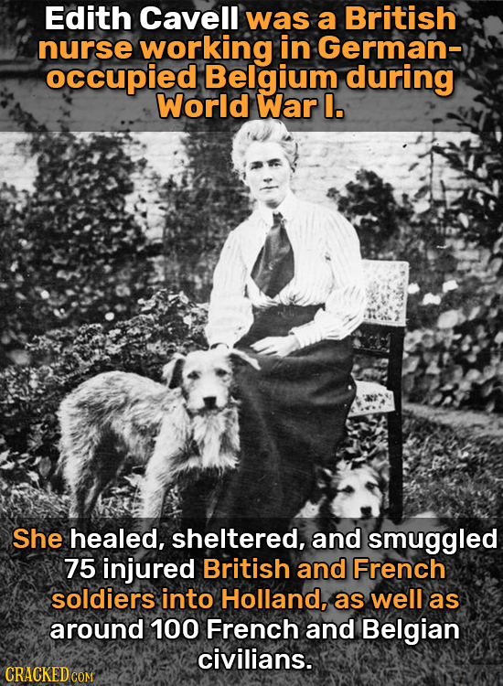 Edith Cavell was a British nurse working in German-) occupied Belgium during World War I. She healed, sheltered, and smuggled 75 injured British and F