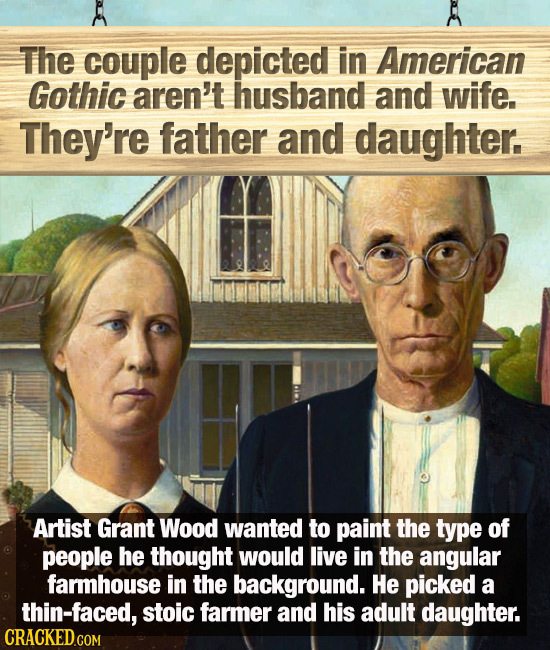 The couple depicted in American Gothic aren't husband and wife. They're father and daughter. Artist Grant Wood wanted to paint the type of people he t
