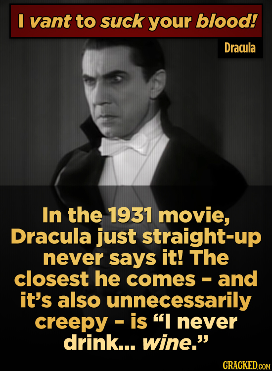 I vant to suck your blood! Dracula In the 1931 movie, Dracula just straight-up never says it! The closest he comes and - it's also unnecessarily creep