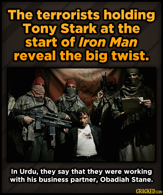 The terrorists holding Tony Stark at the start of Iron Man reveal the big twist. In Urdu, they say that they were working with his business partner, O