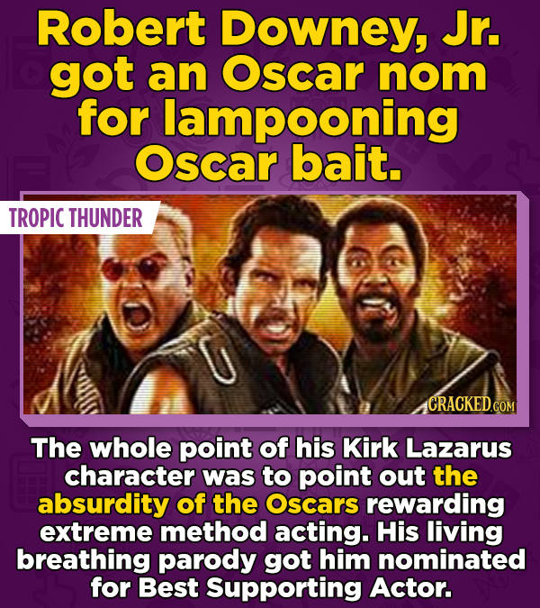 Robert Downey, Jr. got an Oscar nom for lampooning Oscar bait. TROPIC THUNDER CRACKED.COM The whole point of his Kirk Lazarus character was to point o