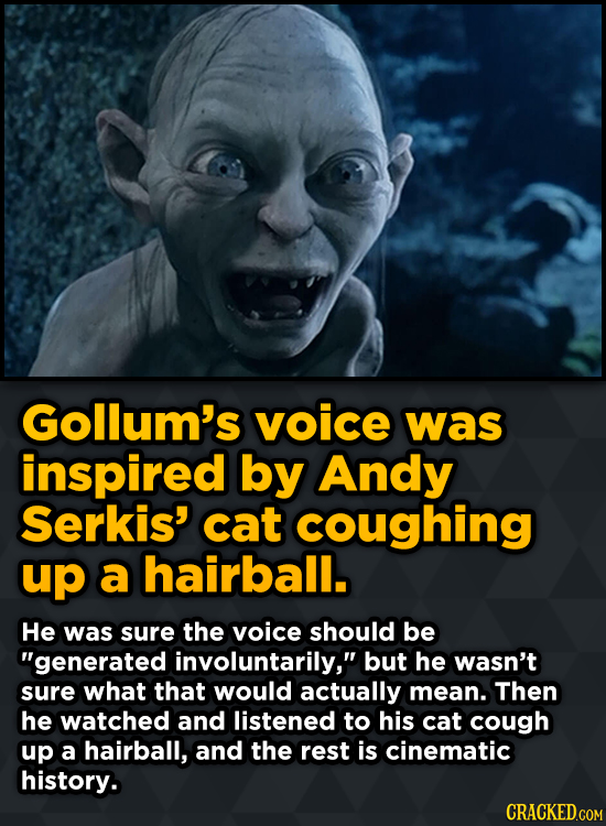Gollum's voice was inspired by Andy Serkis' cat coughing up a hairball. He was