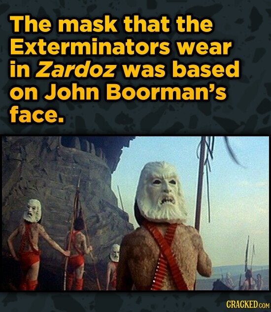 The mask that the Exterminators wear in Zardoz was based on John Boorman's face. CRACKED.COM