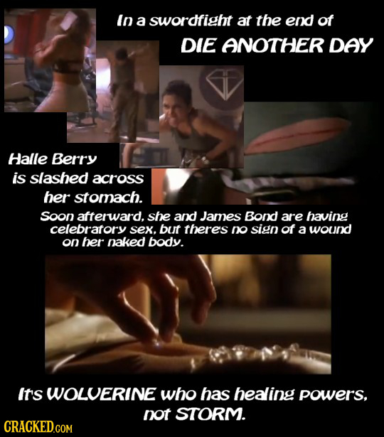 In a swordfigbt at the end of DIE ANOTHER DAY Halle Berry is slashed across ber stomach. soon afterward. she and James Bond are having celebratory sex