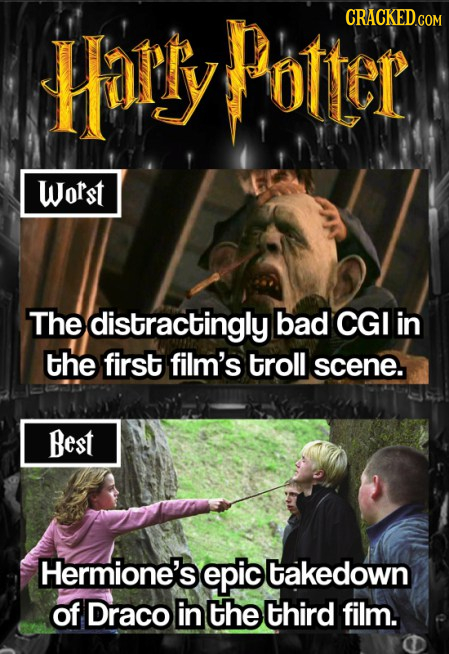 Harry Potter CRACKEDGO Worst The distractingly bad CGI in the first film's troll scene. Best Hermione's epic takedown of Draco in the third film.