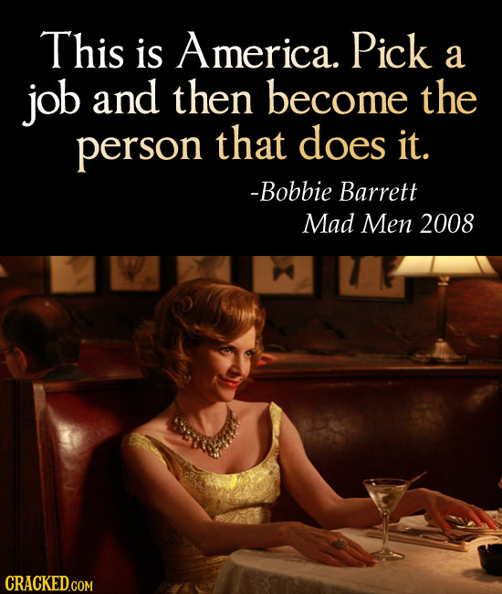 This is America. Pick a job and then become the person that does it. -Bobbie Barrett Mad Men 2008 CRACKED.COM