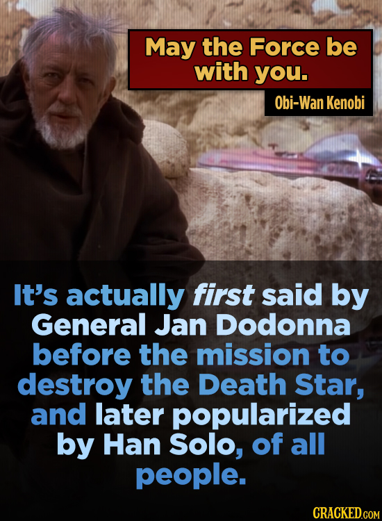 May the Force be with you. Obi-Wan Kenobi It's actually first said by General Jan Dodonna before the mission to destroy the Death Star, and later popu