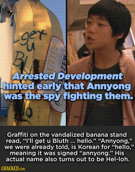 ger UA B Arrested Development hinted early that Annyong was the spy fighting them. Graffiti on the vandalized banana stand read, I'll get u Bluth...