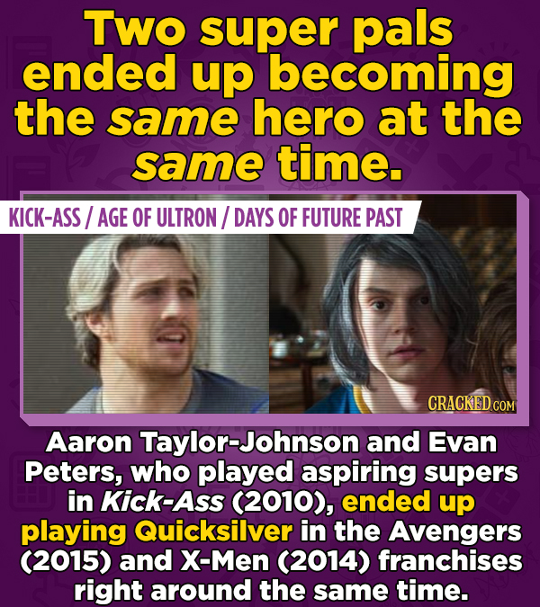 Two super pals ended up becoming the same hero at the same time. KICK-ASS AGE OF ULTRON/ DAYS OF FUTURE PAST Aaron Taylor-Johnson and Evan Peters, who