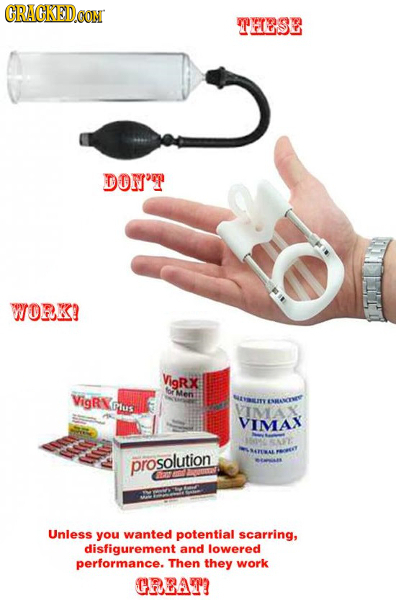 RAGKEDOON THESE DOW'T WORK! VigRX for VigRN Mens NaNaILMY Dus ESANvTE VIMAX VIMAX prosolution Unless you wanted potential scarring, disfigurement and