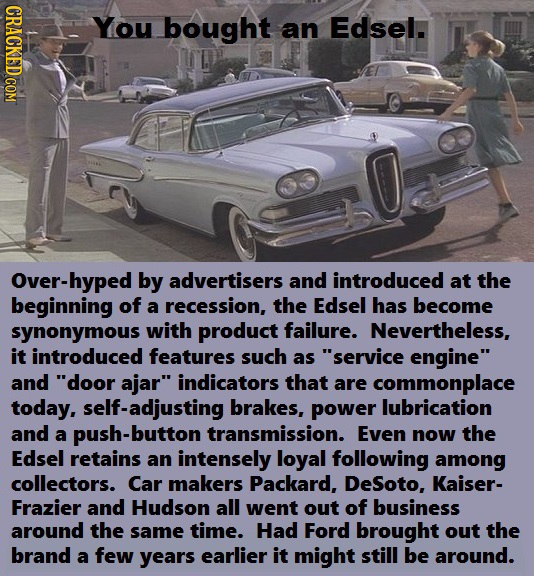CRACKED COM You bought an Edsel. Over-hyped by advertisers and introduced at the beginning of a recession, the Edsel has become synonymous with produc