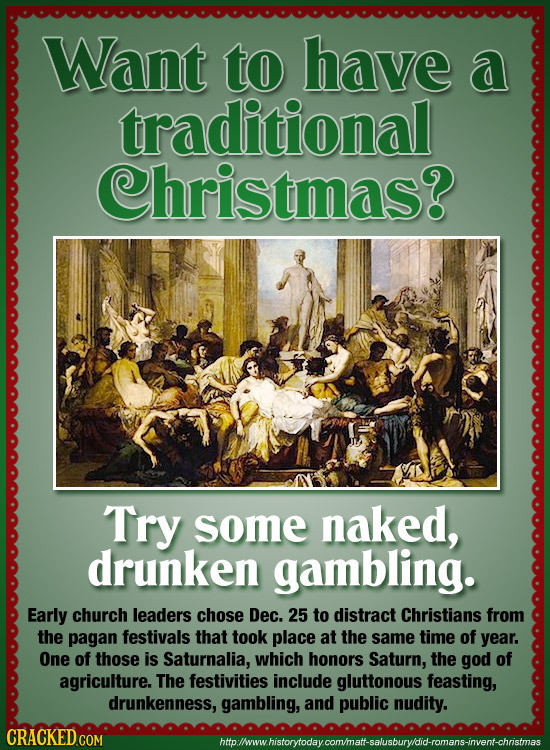 Want to have a traditional Christmas? Try some naked, drunken gambling. Early church leaders chose Dec. 25 to distract Christians from the pagan festi