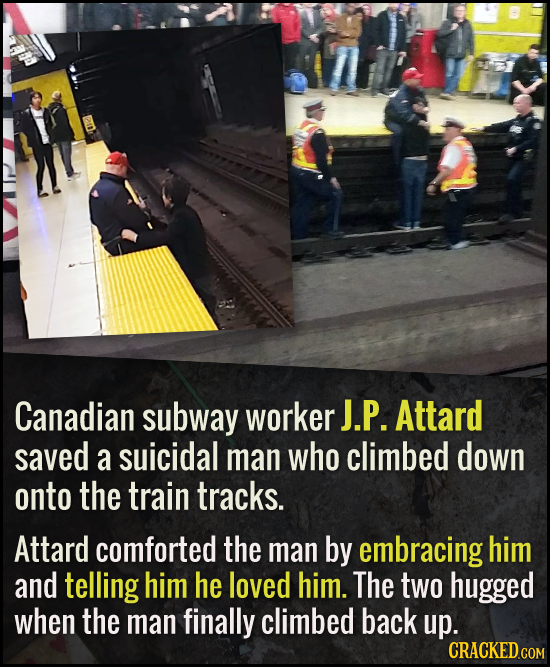 Canadian subway worker J.P. Attard saved a suicidal man who climbed down onto the train tracks. Attard comforted the man by embracing him and telling