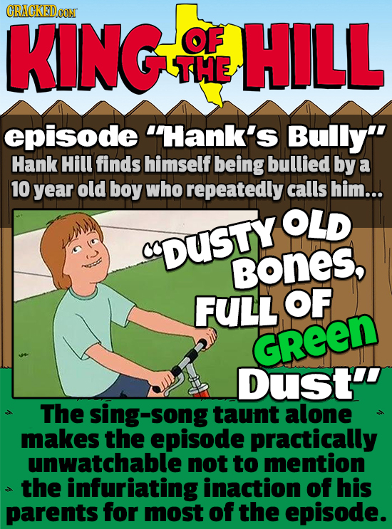 KING OF HILL THE episode Hank's Bully Hank Hill finds himself being bullied by a 10 year old boy who repeatedly calls him... OLD DUSTY BONES, FULL O