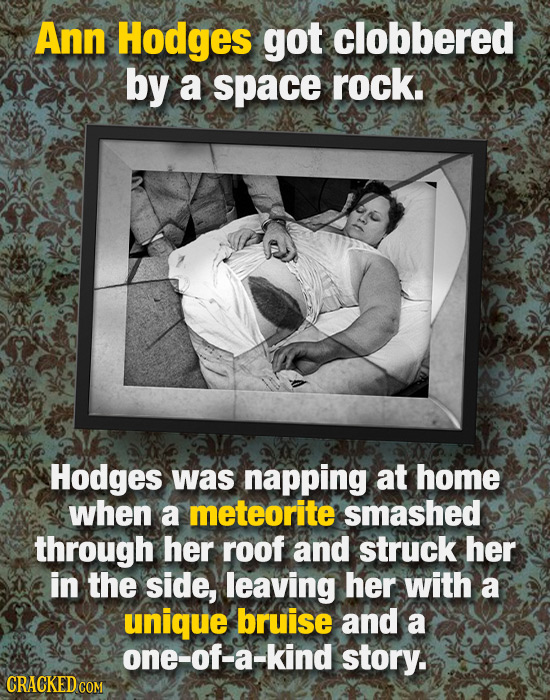 Ann Hodges got clobbered by a space rock. Hodges was napping at home when a meteorite smashed through her roof and struck her in the side, leaving her