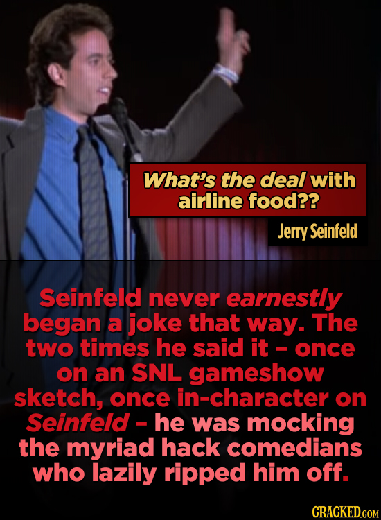 What's the deal with airline food?? Jerry Seinfeld Seinfeld never earnestly began a joke that way. The two times he said it once on an SNL gameshow sk