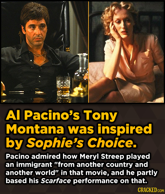 Al Pacino's Tony Montana was inspired by Sophie's Choice. Pacino admired how