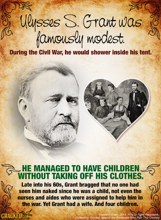 ulusses S. Grant was famously modest. During the Civil War, he would shower inside his tent. HE MANAGED TO HAVE CHILDREN WITHOUT TAKING OFF HIS CLOTHE
