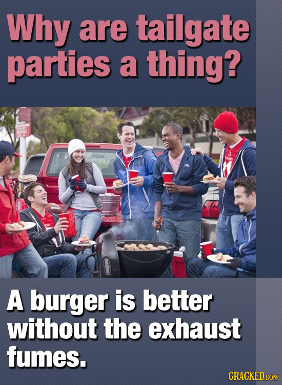 Why are tailgate parties a thing? A burger is better without the exhaust fumes.