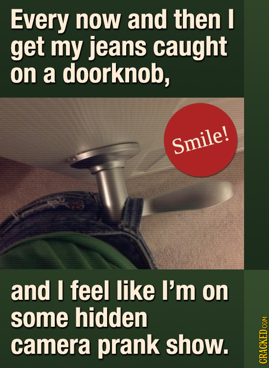 Every now and then I get my jeans caught on a doorknob, Smile! and feel like I'm on some hidden camera prank show. GRAI