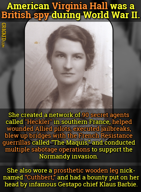 American Virginia Hall was a British spy during World War II. CRACKED COM She created a network of 90 secret agents called Heckler in southern Franc