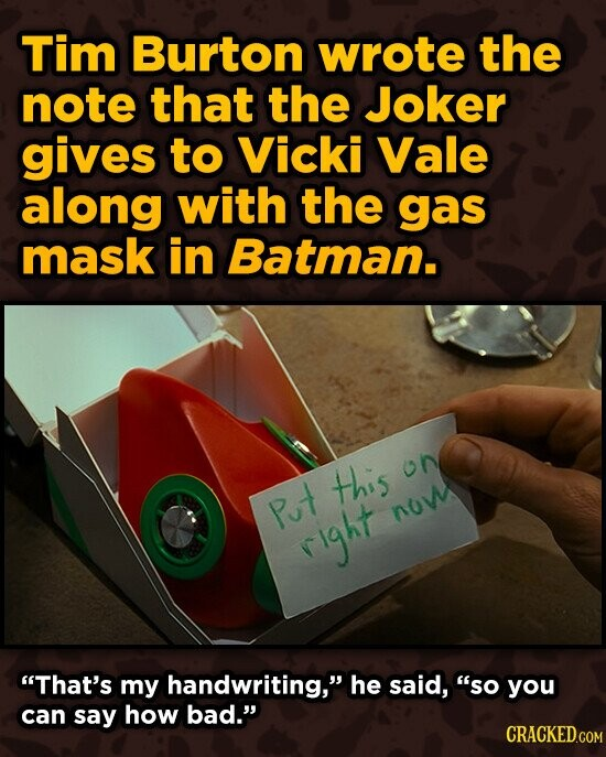 Tim Burton wrote the note that the Joker gives to Vicki Vale along with the gas mask in Batman. this oN Put now right That's my handwriting, he said