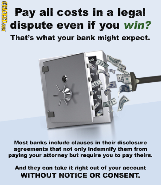 CRACKEDCON Pay all costs in a legal dispute even if you win? That's what your bank might expect. Most banks include clauses in their disclosure agreem