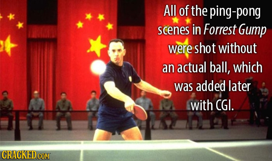All of the ping-pong scenes in Forrest Gump were shot without an actual ball, which was added later with CGI. CRACKED COMT