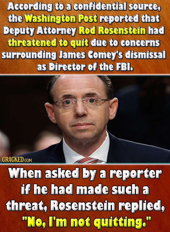 According to a confidential source, the Washington Post reported that Deputy Attorney Rod Rosenstein had threatened to quit due to concerns surroundin