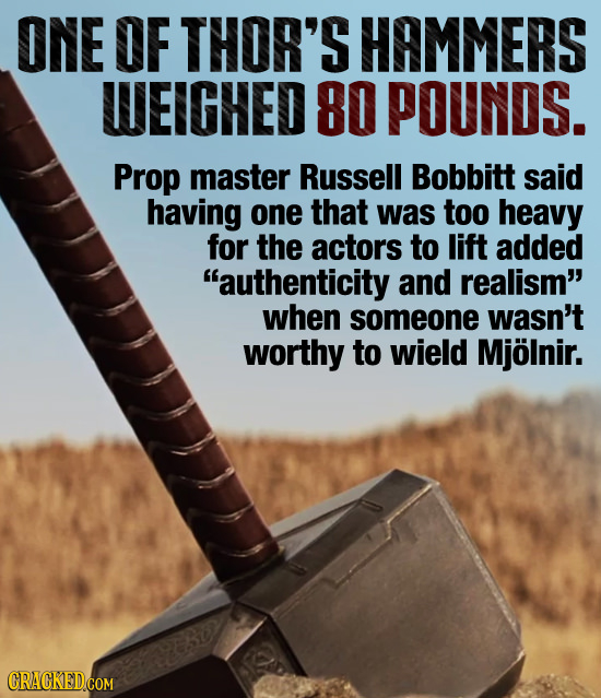 ONE OF THOR'S HAMMERS WEIGHED 80 POUNDS. Prop master Russell Bobbitt said having one that was too heavy for the actors to lift added authenticity aND