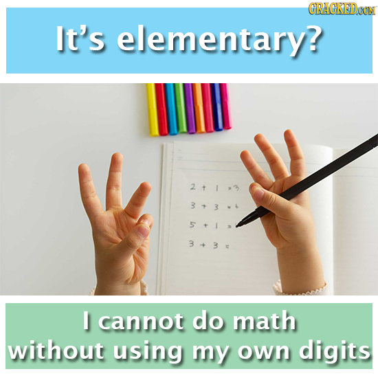CRACKEDOON It's elementary? 211,3 343-4 5+1 3+3 I cannot do math without using my own digits