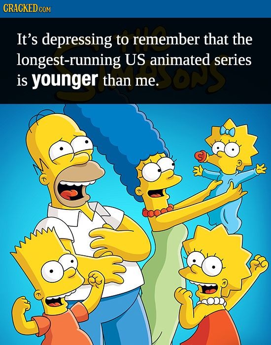 CRACKED c COM It's depressing to remember that the longest-running US animated series is younger than me.