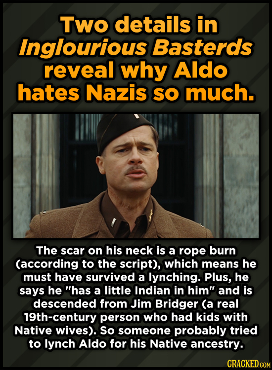 Two details in Inglourious Basterds reveal why Aldo hates Nazis SO much. The scar on his neck is a rope burn (according to the script), which means he