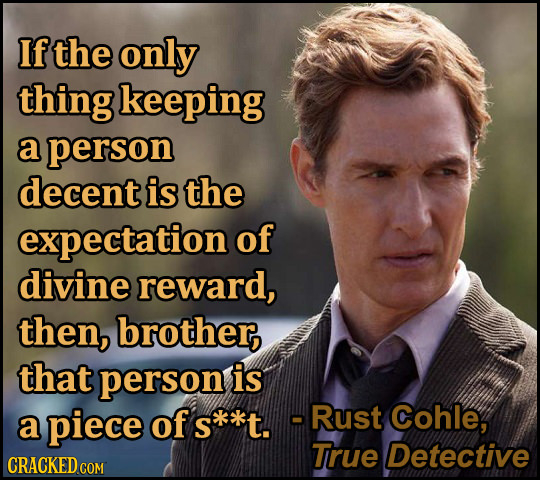 If the only thing keeping a person decent is the expectation of divine reward, then, brother, that person is piece skt. -Rust Cohle, a of True Detecti