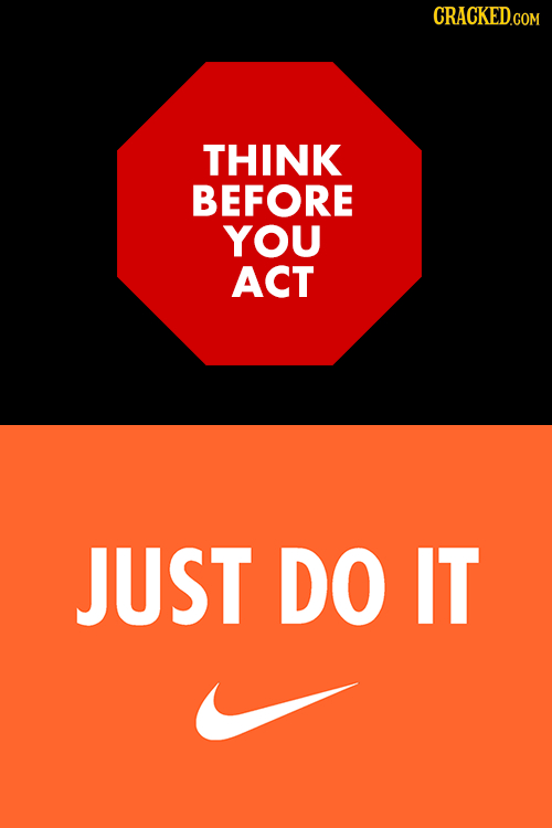 THINK BEFORE YOU ACT JUST DO IT