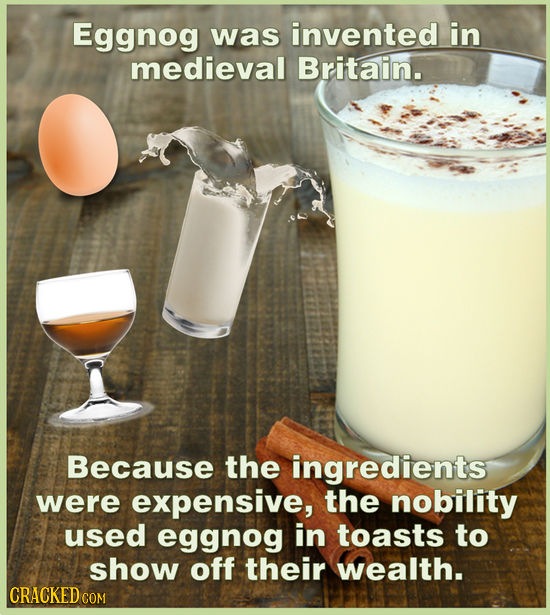 Eggnog was invented in medieval Britain. Because the ingredients were expensive, the nobility used eggnog in toasts to show off their wealth. CRACKED