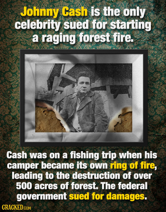 Johnny Cash is the only celebrity sued for starting a raging forest fire. Cash was on a fishing trip when his camper became its own ring of fire, lead