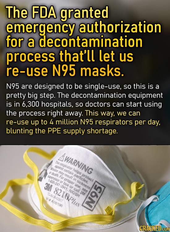 The FDA granted emergency authorization for a decontamination process that'll let us re-use N95 masks. N95 are designed to be single-use, SO this is a